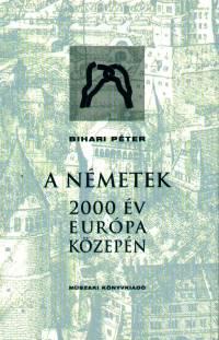 Bihari Péter - A németek - 2000 év Európa közepén