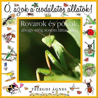 Telegdi Ágnes - Ó azok a csodálatos állatok! - Rovarok és pókok, ahogy még sosem láttad őket