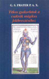 G. S. Frater P. A. X., - Titkos gyakorlatok a csakrák mágikus felébresztéséhez
