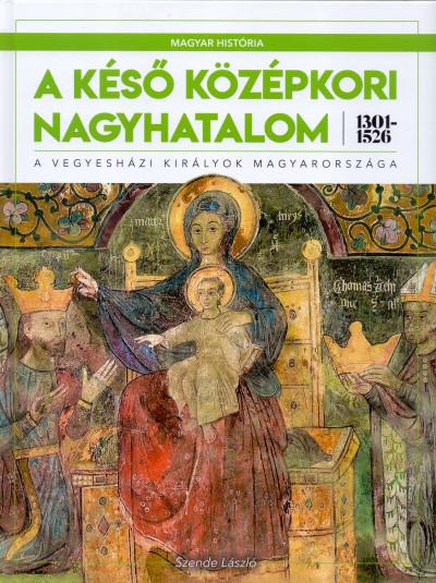 Szende László - Medgyesy Zsófia  (Szerk.) - A késő középkori nagyhatalom 1301-1526