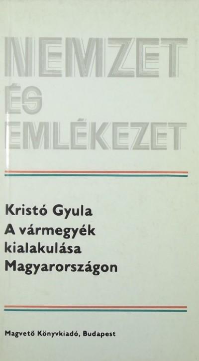 Kristó Gyula - A vármegyék kialakulása Magyarországon