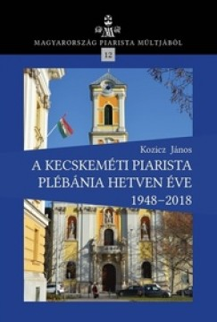 Kozicz János - A kecskeméti piarista plébánia hetven éve 1948-2018