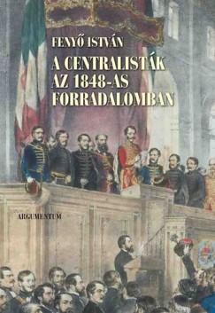 Fenyő István - A centralisták az 1848-as forradalomban