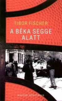 Tibor Fischer - A béka segge alatt