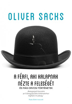 Oliver Sacks - A f�rfi, aki kalapnak n�zte a feles�g�t
