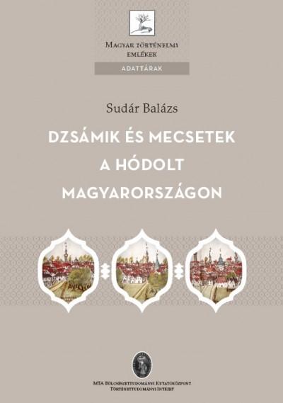 Sudár Balázs - Dzsámik és mecsetek a hódolt Magyarországon