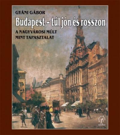 Gyáni Gábor - Budapest, túl jón és rosszon. A nagyvárosi múlt mint tapasztalat