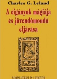 Charles G. Leland - A cigányok mágiája és jövendőmondó eljárása