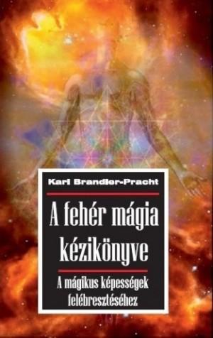 Karl Brandler-Pracht - A feh�r m�gia k�zik�nyve - A m�gikus k�pess�gek fel�breszt�s�hez