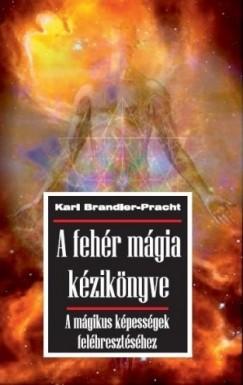Karl Brandler-Pracht - A fehér mágia kézikönyve - A mágikus képességek felébresztéséhez