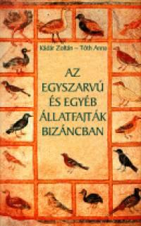 Kádár Zoltán - Tóth Anna - Az egyszarvú és egyéb állatfajták Bizáncban