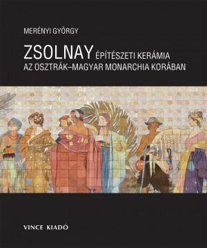 Mer�nyi Gy�rgy - Zsolnay �p�t�szeti ker�mia az Osztr�k Magyar Monarchia Kor�ban