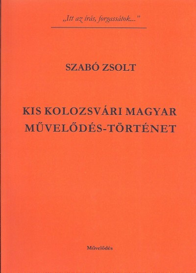 Szabó Zsolt - Kis kolozsvári magyar művelődés-történet