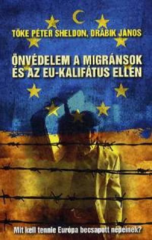 Dr�bik J�nos - T�ke P�ter - �nv�delem a migr�nsok �s az EU-kalif�tus ellen