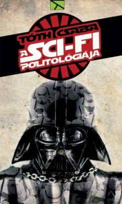 Tóth Csaba - A sci-fi politológiája - Javított kiadás