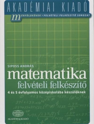 Siposs András - Matematika felvételi felkészítő 4 és 5 évfolyamos középiskolába készülőknek