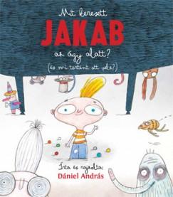 Dániel András - Mit keresett Jakab az ágy alatt? ( és mi történt ott vele?)