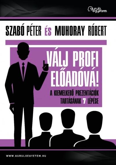 Muhoray Róbert - Szabó Péter - Válj profi előadóvá!