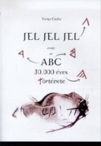 Varga Csaba - Jel, jel, jel avagy az ABC 30.000 éves története