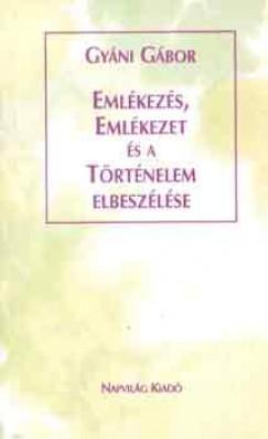 Gyáni Gábor - Emlékezés, emlékezet és a történelem elbeszélése