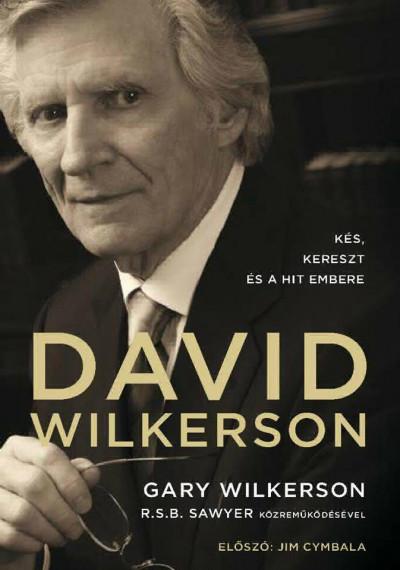 Gary Wilkerson - David Wilkerson: Kés, kereszt és a hit embere
