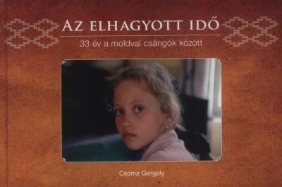 Csoma Gergely - Az elhagyott idő - 33 év a moldvai csángók között