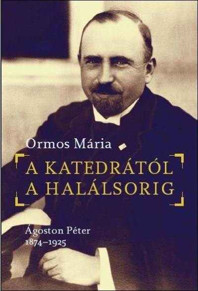 A KATEDRÁTÓL A HALÁLSORIG - ÁGOSTON PÉTER 1874-1925
