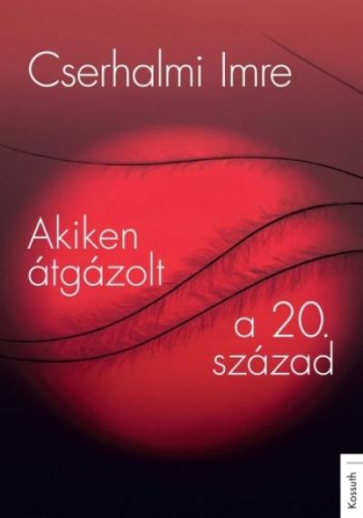 Cserhalmi Imre - Akiken átgázolt a 20. század