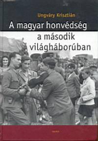 Ungváry Krisztián - A magyar honvédség a második világháborúban