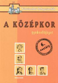 Ficzay Tímea  (Szerk.) - Marosán Médea  (Szerk.) - Szűcs Veronika  (Szerk.) - A középkor - Gyakorlófüzet 6. osztály