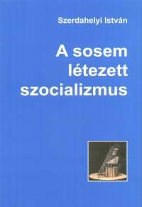 Szerdahelyi István - A sosem létezett szocializmus
