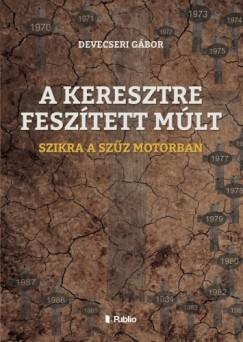 Devecseri Gábor - A KERESZTRE FESZÍTETT MÚLT - SZIKRA A SZŰZ MOTORBAN
